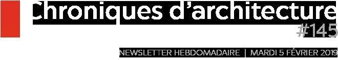 Chroniques d'architecture | Newsletter Hebdomadaire | #145 | Mardi 5 février 2019