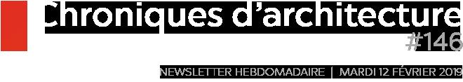Chroniques d'architecture | Newsletter Hebdomadaire | #146 | Mardi 12 février 2019