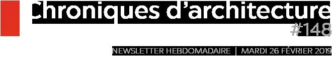 Chroniques d'architecture | Newsletter hebdomadaire du mardi 26 février 2019