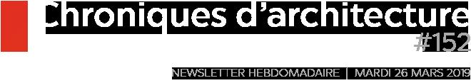 Chroniques d'architecture   Newsletter hebdomadaire du mardi 26 mars 2019