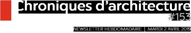 Chroniques d'architecture | Newsletter hebdomadaire du mardi 2 avril 2019