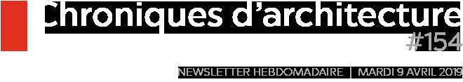Chroniques d'architecture | Newsletter hebdomadaire du mardi 9 avril 2019