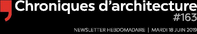 Chroniques d'architecture | Newsletter hebdomadaire du mardi 18 juin 2019