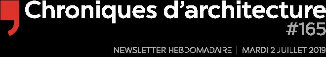 Chroniques d'architecture # 165   Newsletter hebdomadaire du mardi 2 juillet 2019